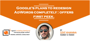 Google's plans to redesign AdWords completely : offers first peek.