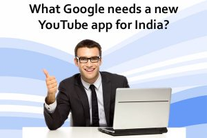 What Google Needs A New YouTube App For India or Not?