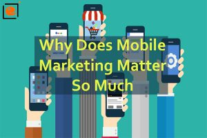 Why Does Mobile Marketing Matter So Much