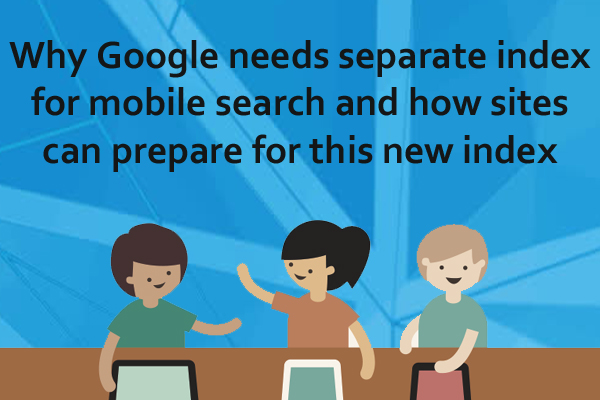 Why Google Needs Separate Index For Mobile Search And How Site Can Prepare For This New Index