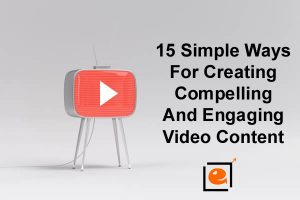 Creating Compelling And Engaging Video Content With These 15 Simple Ways