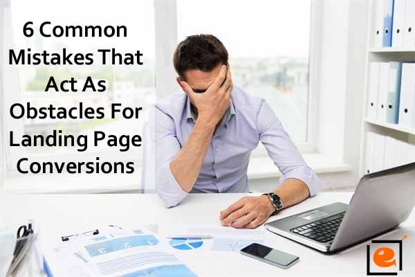 6 Common Mistakes That Act As Obstacles For Landing Page Conversions