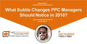 What Subtle Changes PPC Managers Should Notice in 2018?