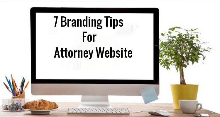 7 Branding Tips For An Effective Attorney Website Design