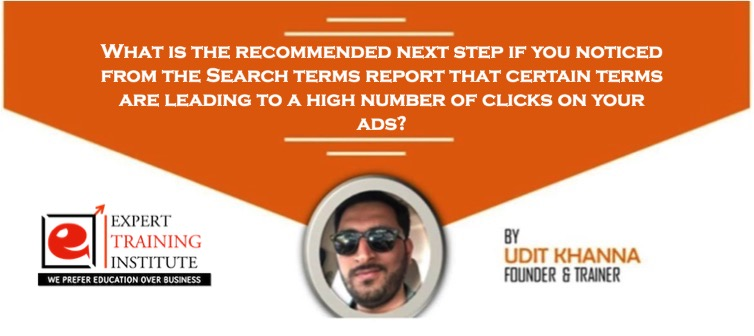 What is the recommended next step if you noticed from the Search terms report that certain terms are leading to a high number of clicks on your ads?