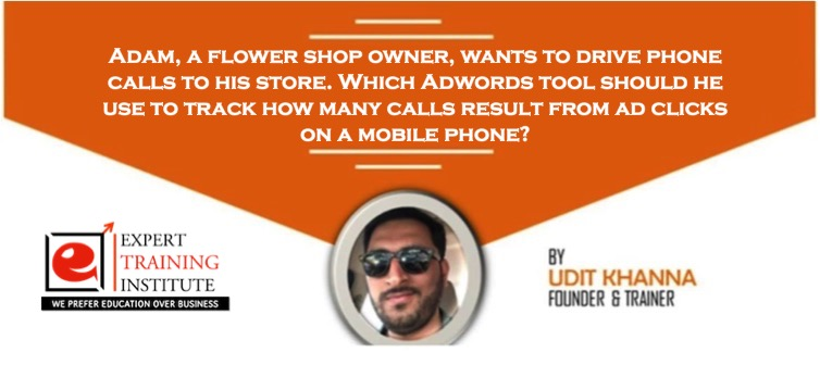Adam, a flower shop owner, wants to drive phone calls to his store. Which Adwords tool should he use to track how many calls result from ad clicks on a mobile phone?