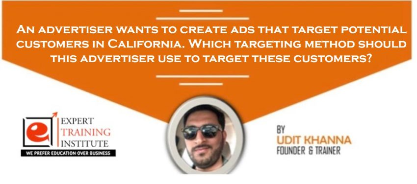 An advertiser wants to create ads that target potential customers in California. Which targeting method should this advertiser use to target these customers