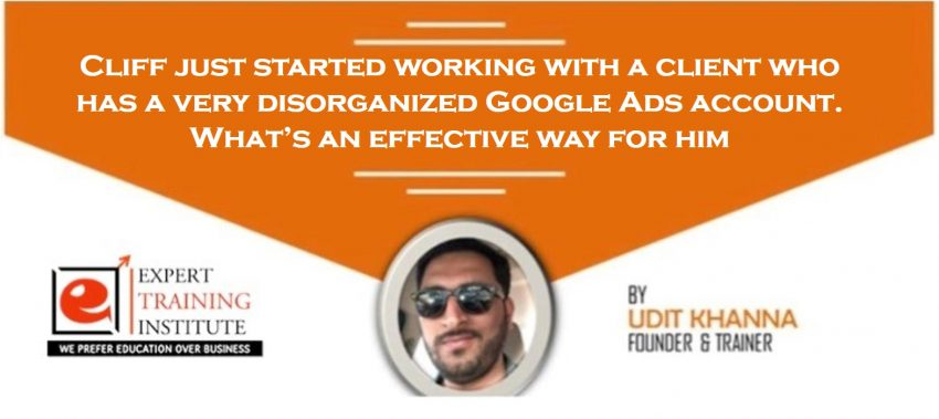 Cliff just started working with a client who has a very disorganized Google Ads account. What's an effective way for him
