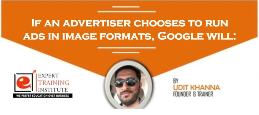 If an advertiser chooses to run ads in image formats, Google will: