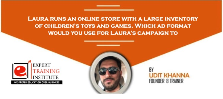 Laura runs an online store with a large inventory of children's toys and games. Which ad format would you use for Laura's campaign to