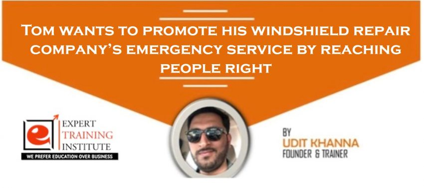 Tom wants to promote his windshield repair company's emergency service by reaching people right