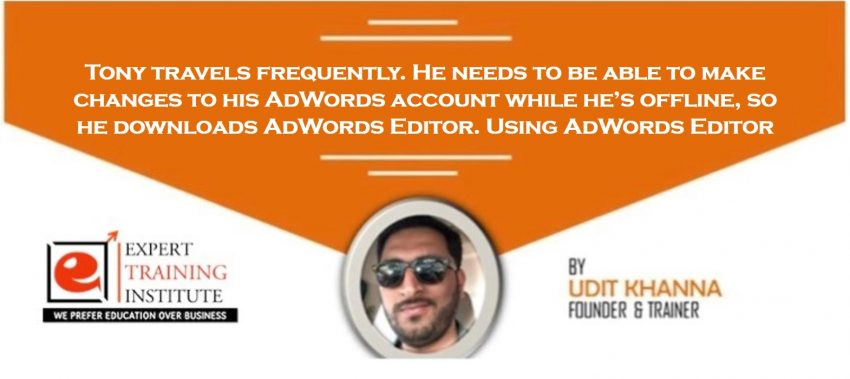 Tony travels frequently. He needs to be able to make changes to his AdWords account while he's offline, so he downloads AdWords Editor. Using AdWords Editor