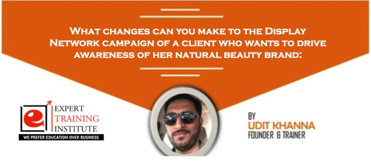 What changes can you make to the Display Network campaign of a client who wants to drive awareness of her natural beauty brand-