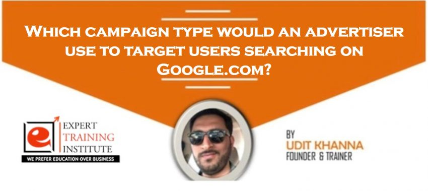 Which campaign type would an advertiser use to target users searching on Google.com
