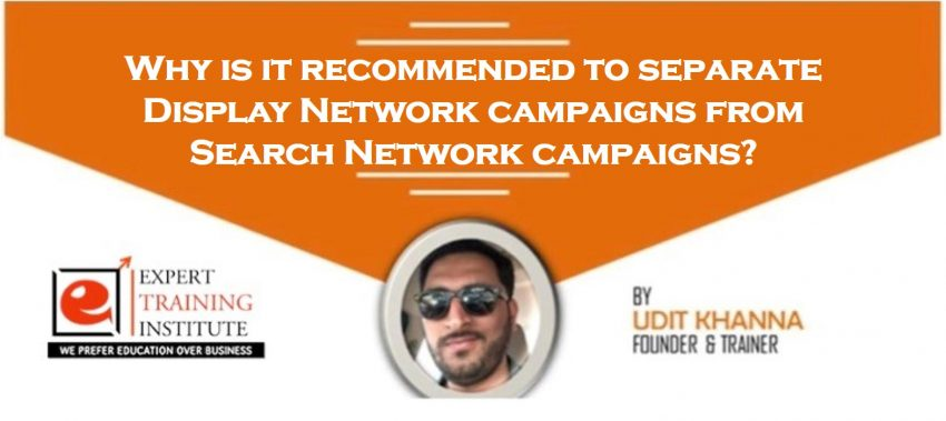 Why is it recommended to separate Display Network campaigns from Search Network campaigns