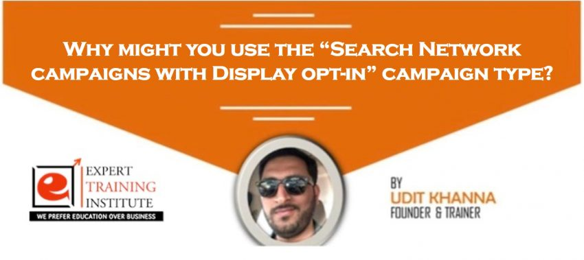 """Why might you use the """"Search Network campaigns with Display opt-in"""" campaign type"""