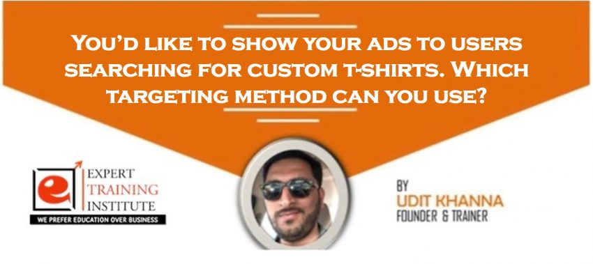 You'd like to show your ads to users searching for custom t-shirts. Which targeting method can you use
