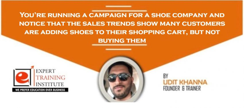 You're running a campaign for a shoe company and notice that the sales trends show many customers are adding shoes to their shopping cart, but not buying them