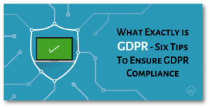 What Exactly is GDPR – Six Tips To Ensure GDPR Compliance