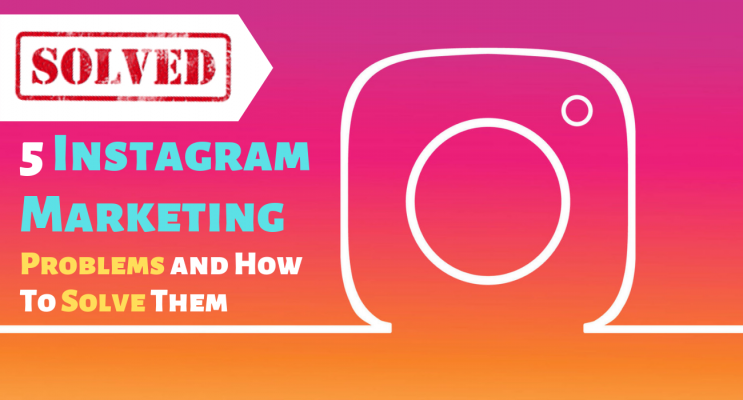 5 Instagram Marketing Problems and How To Solve Them