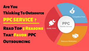 Top 5 Reasons to Decide in Favour of PPC Service Outsourcing